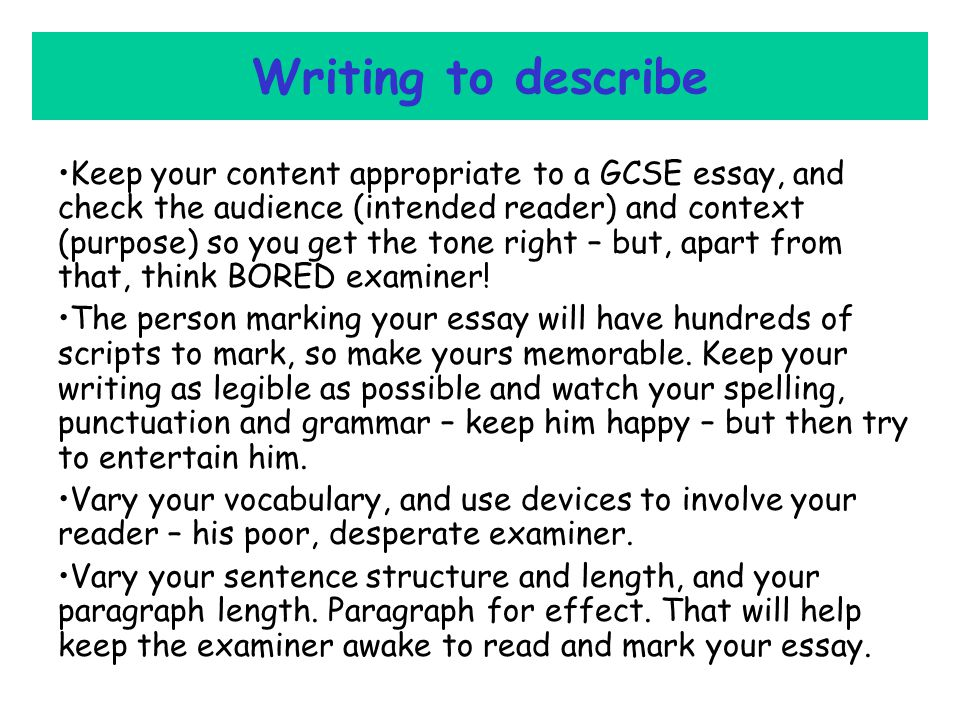 Writing to describe Keep your content appropriate to a GCSE essay, and check the audience (intended reader) and context (purpose) so you get the tone right – but, apart from that, think BORED examiner.
