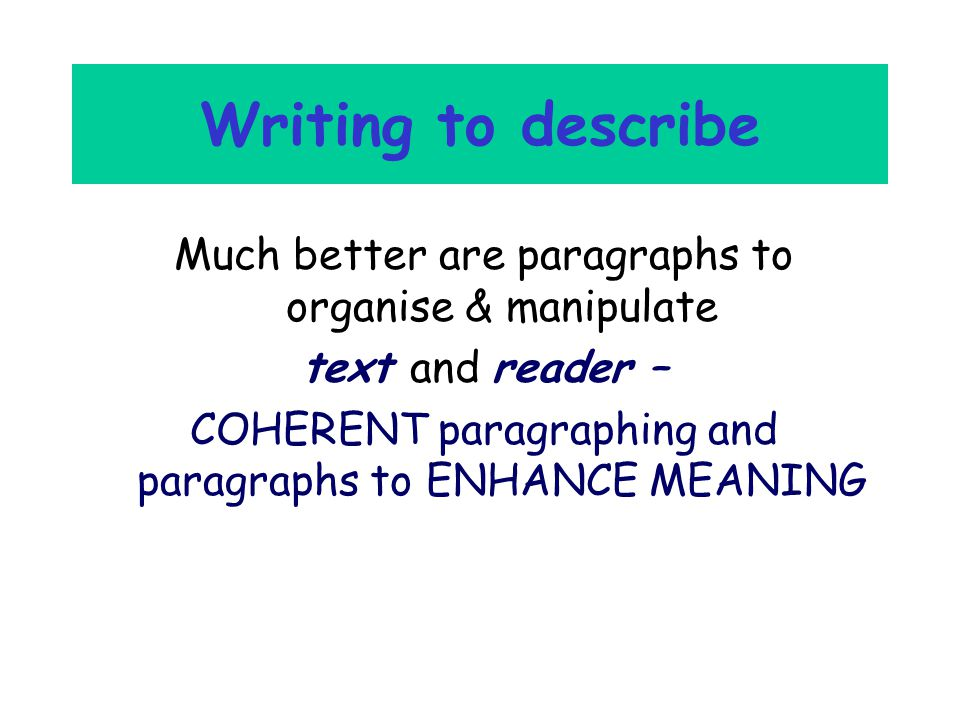 Writing to describe Much better are paragraphs to organise & manipulate text and reader – COHERENT paragraphing and paragraphs to ENHANCE MEANING