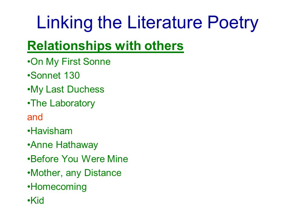 Linking the Literature Poetry Relationships with others On My First Sonne Sonnet 130 My Last Duchess The Laboratory and Havisham Anne Hathaway Before You Were Mine Mother, any Distance Homecoming Kid