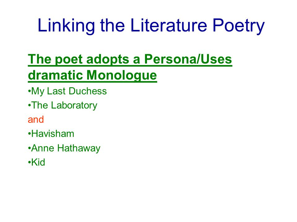 Linking the Literature Poetry The poet adopts a Persona/Uses dramatic Monologue My Last Duchess The Laboratory and Havisham Anne Hathaway Kid