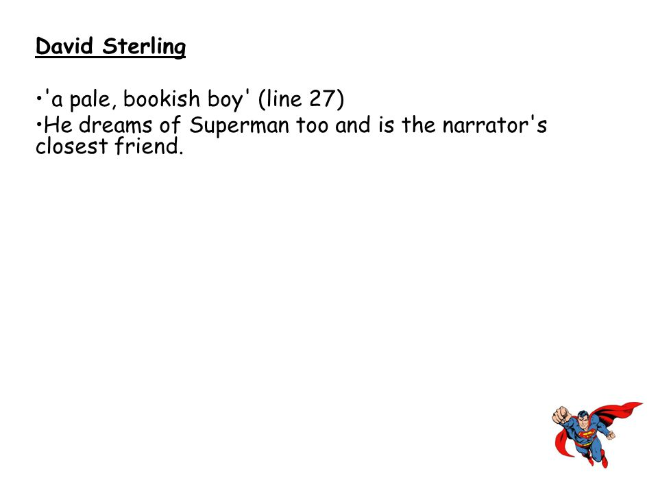 David Sterling 'a pale, bookish boy' (line 27) He dreams of Superman too and is the narrator's closest friend.