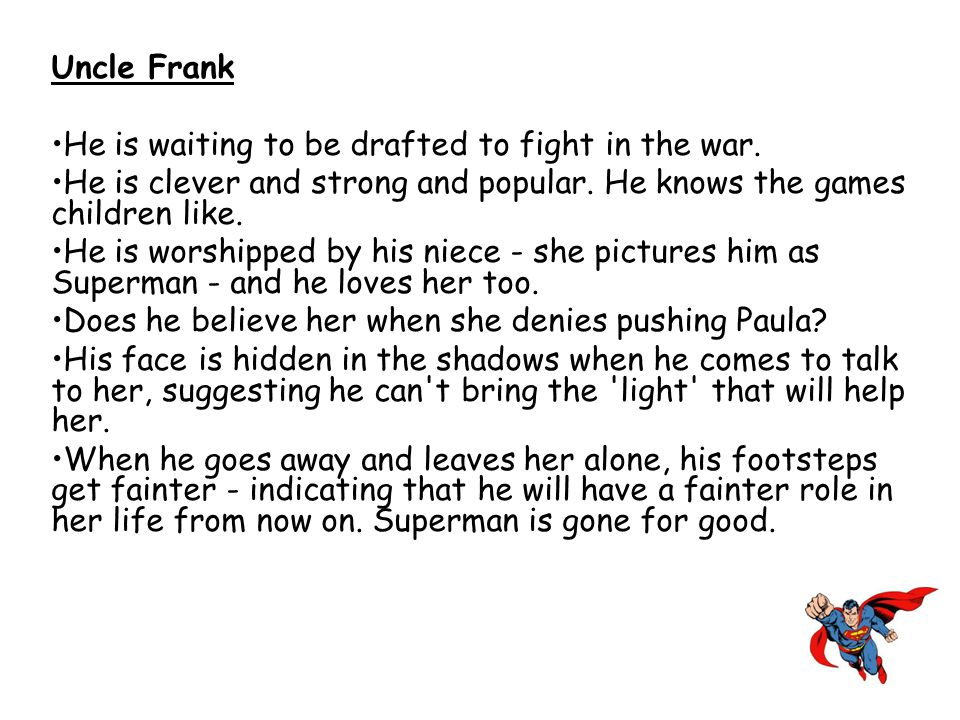 Uncle Frank He is waiting to be drafted to fight in the war. He is clever and strong and popular. He knows the games children like. He is worshipped b