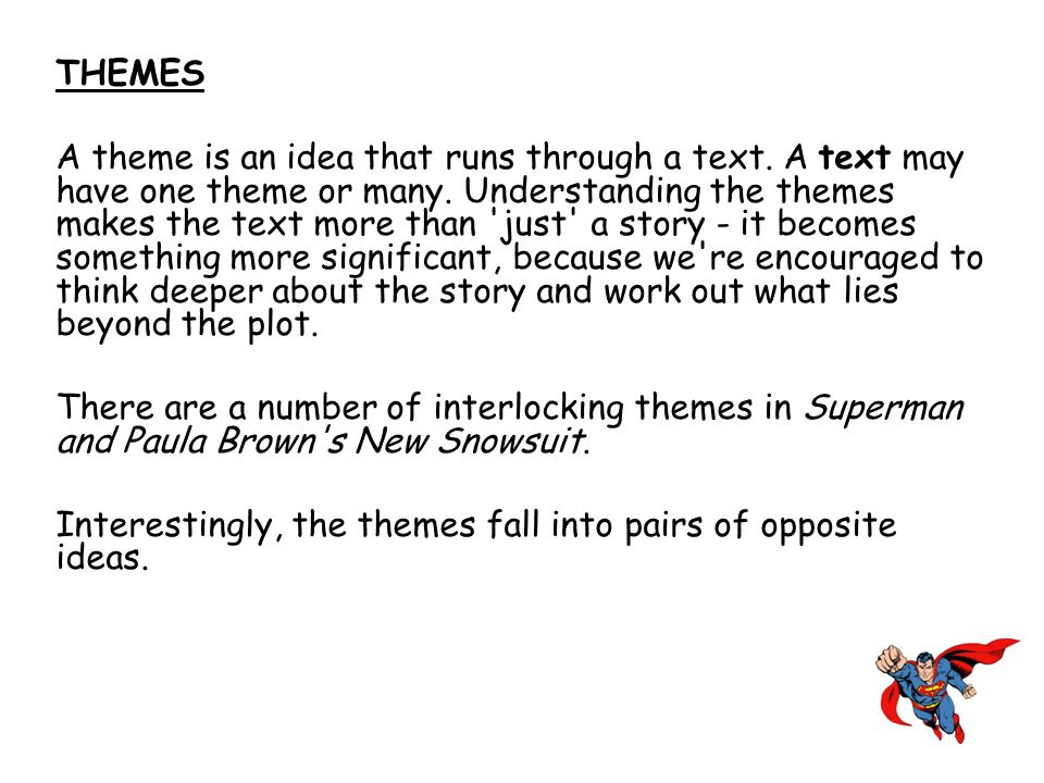 THEMES A theme is an idea that runs through a text. A text may have one theme or many. Understanding the themes makes the text more than 'just' a stor