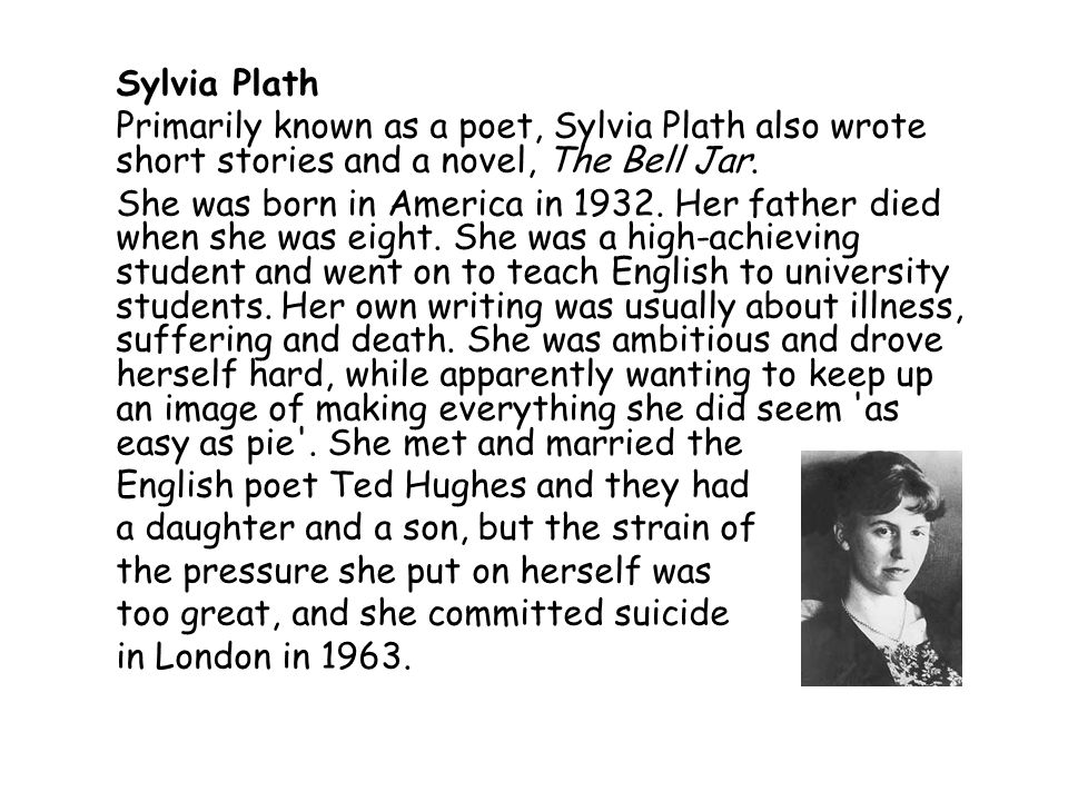Sylvia Plath Primarily known as a poet, Sylvia Plath also wrote short stories and a novel, The Bell Jar. She was born in America in 1932. Her father d