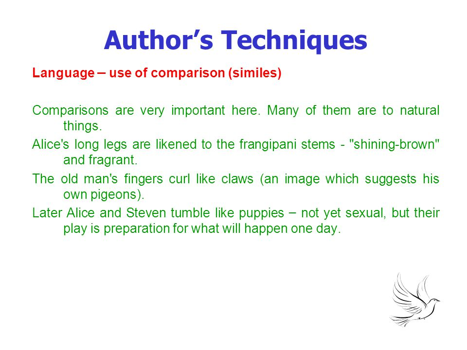 Author's Techniques Language – use of comparison (similes) Comparisons are very important here. Many of them are to natural things. Alice's long legs