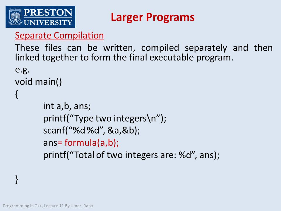 Larger Programs Programming In C++, Lecture 11 By Umer Rana Separate Compilation These files can be written, compiled separately and then linked toget