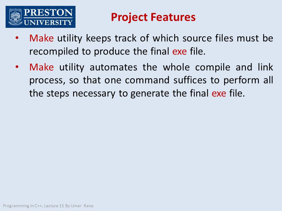 Project Features Programming In C++, Lecture 11 By Umer Rana Make utility keeps track of which source files must be recompiled to produce the final ex