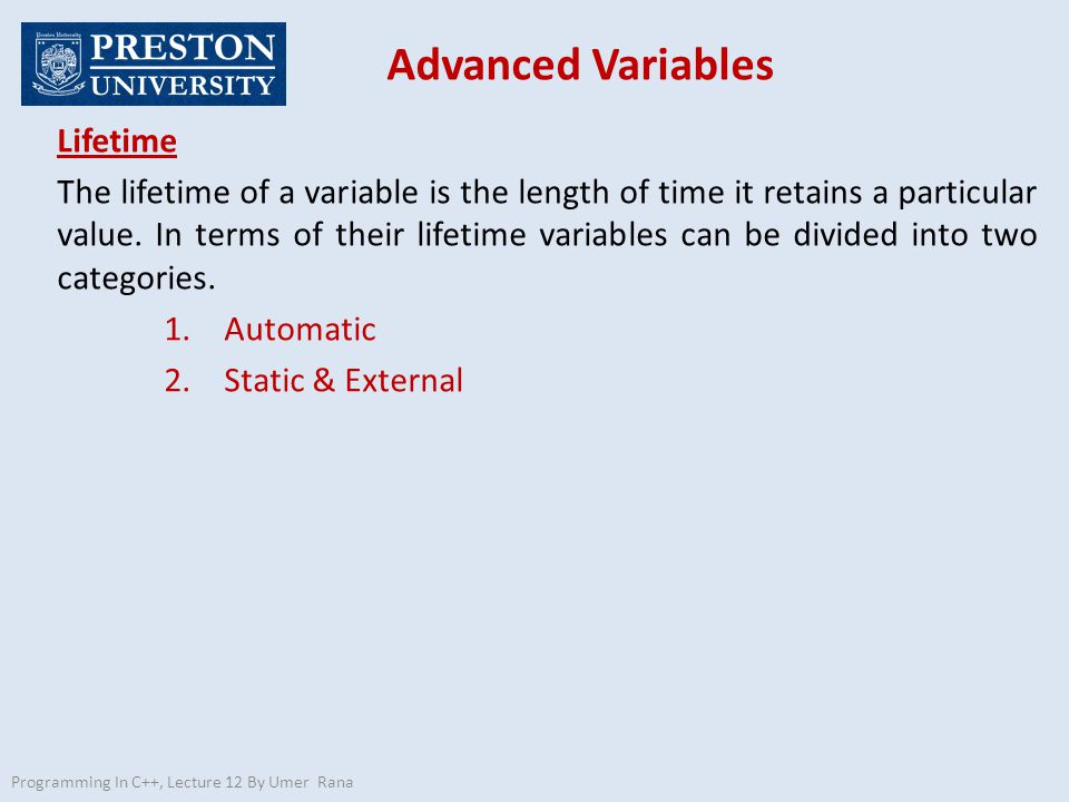 Advanced Variables Programming In C++, Lecture 12 By Umer Rana Lifetime Automatic Automatic variables are written inside the braces that serve as delimiters for a function.