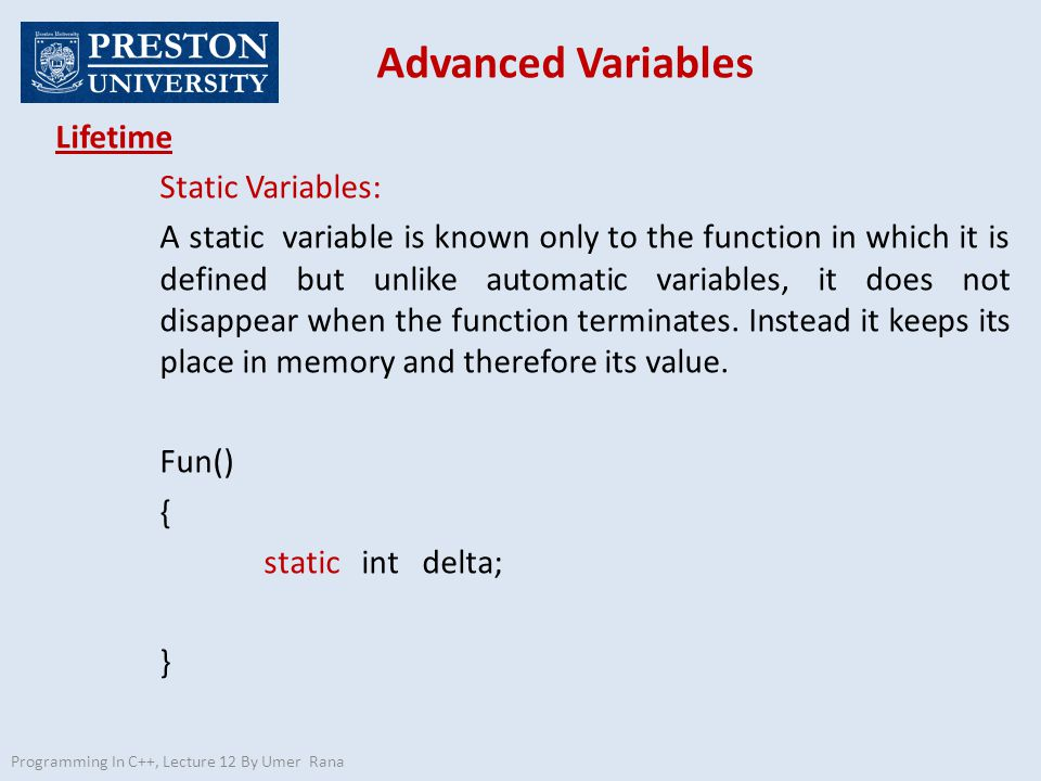 Advanced Variables Programming In C++, Lecture 12 By Umer Rana Lifetime Static Variables: A static variable is known only to the function in which it is defined but unlike automatic variables, it does not disappear when the function terminates.