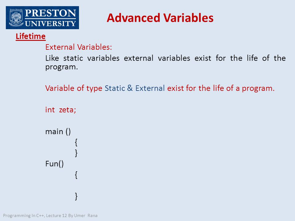 Advanced Variables Programming In C++, Lecture 12 By Umer Rana Lifetime External Variables: Like static variables external variables exist for the life of the program.