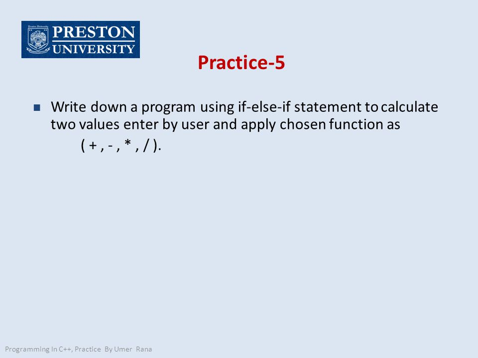 Practice-5 n Write down a program using if-else-if statement to calculate two values enter by user and apply chosen function as ( +, -, *, / ).