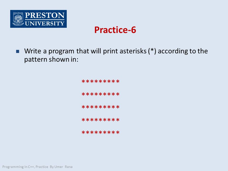 Practice-6 n Write a program that will print asterisks (*) according to the pattern shown in: ********* Programming In C++, Practice By Umer Rana