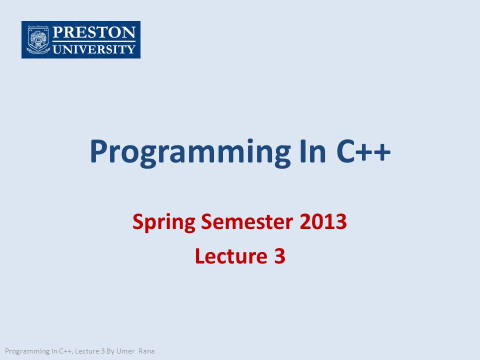 Programming In C++ Spring Semester 2013 Lecture 3 Programming In C++, Lecture 3 By Umer Rana