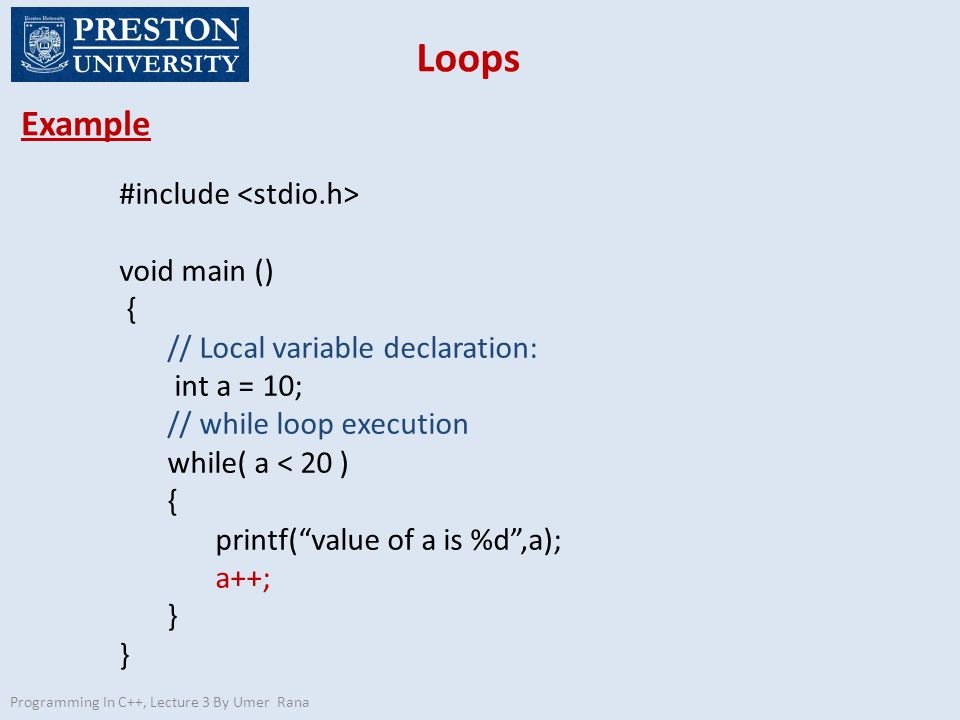 Loops Example Programming In C++, Lecture 3 By Umer Rana #include void main () { // Local variable declaration: int a = 10; // while loop execution while( a < 20 ) { printf( value of a is %d ,a); a++; }