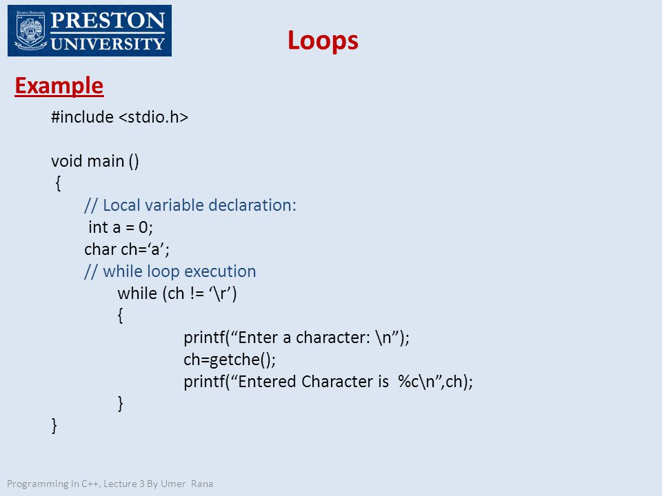 Loops Example Programming In C++, Lecture 3 By Umer Rana #include void main () { // Local variable declaration: int a = 0; char ch='a'; // while loop execution while (ch != '\r') { printf( Enter a character: \n ); ch=getche(); printf( Entered Character is %c\n ,ch); }