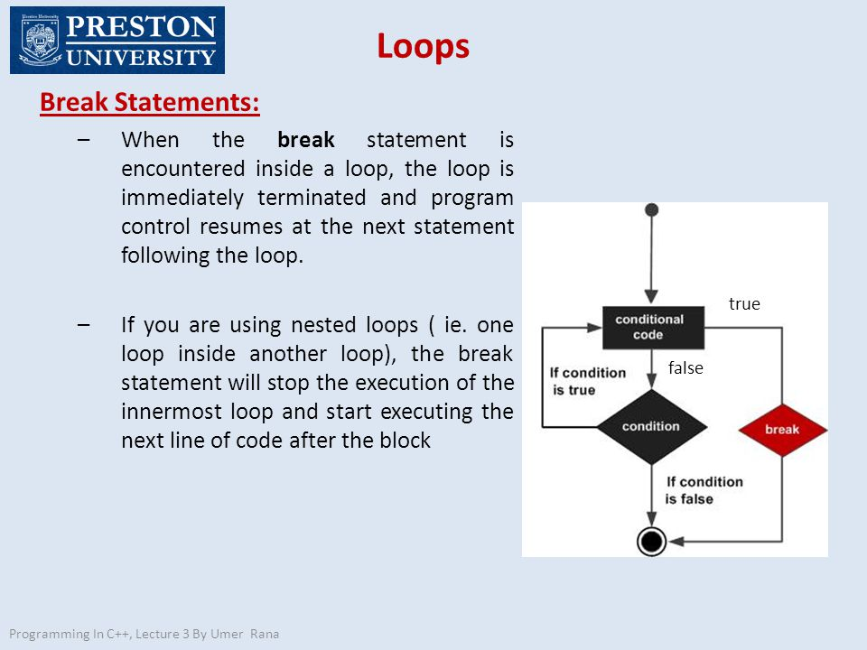Loops Break Statements: –When the break statement is encountered inside a loop, the loop is immediately terminated and program control resumes at the next statement following the loop.