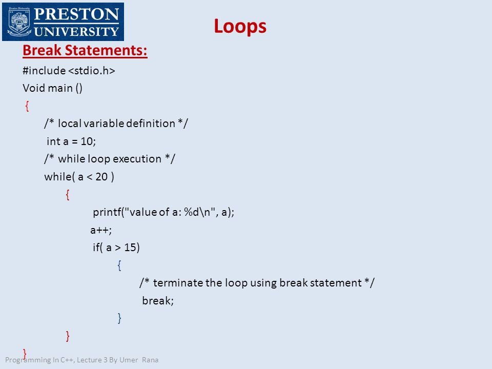 Loops Break Statements: #include Void main () { /* local variable definition */ int a = 10; /* while loop execution */ while( a < 20 ) { printf( value of a: %d\n , a); a++; if( a > 15) { /* terminate the loop using break statement */ break; } Programming In C++, Lecture 3 By Umer Rana