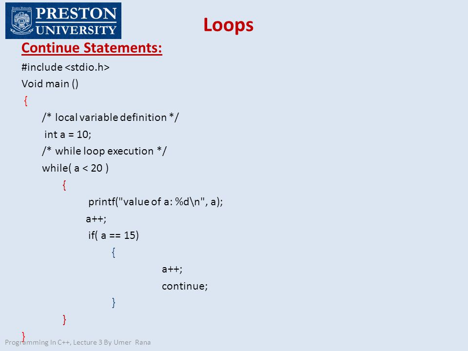 Loops Continue Statements: #include Void main () { /* local variable definition */ int a = 10; /* while loop execution */ while( a < 20 ) { printf( value of a: %d\n , a); a++; if( a == 15) { a++; continue; } Programming In C++, Lecture 3 By Umer Rana