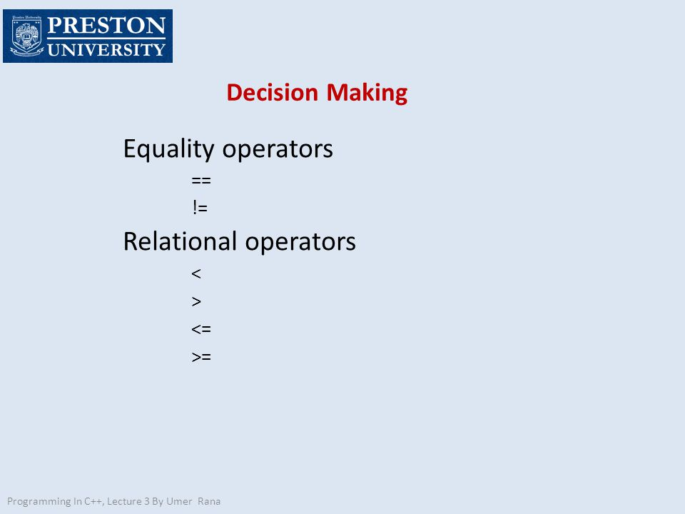 Programming In C++, Lecture 3 By Umer Rana Decision Making Equality operators == != Relational operators < > <= >=