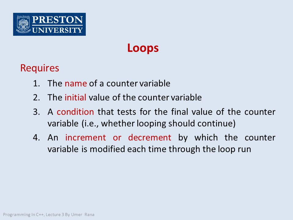 Loops Requires 1.The name of a counter variable 2.The initial value of the counter variable 3.A condition that tests for the final value of the counter variable (i.e., whether looping should continue) 4.An increment or decrement by which the counter variable is modified each time through the loop run Programming In C++, Lecture 3 By Umer Rana