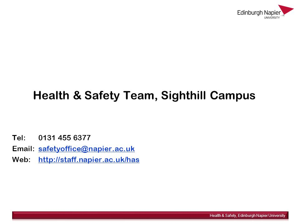 Health & Safety Team, Sighthill Campus Tel: 0131 455 6377 Email: safetyoffice@napier.ac.uksafetyoffice@napier.ac.uk Web: http://staff.napier.ac.uk/hashttp://staff.napier.ac.uk/has