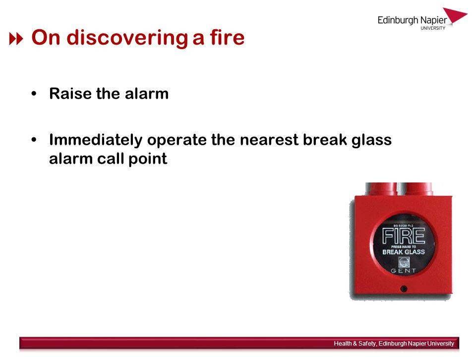  On discovering a fire Raise the alarm Immediately operate the nearest break glass alarm call point