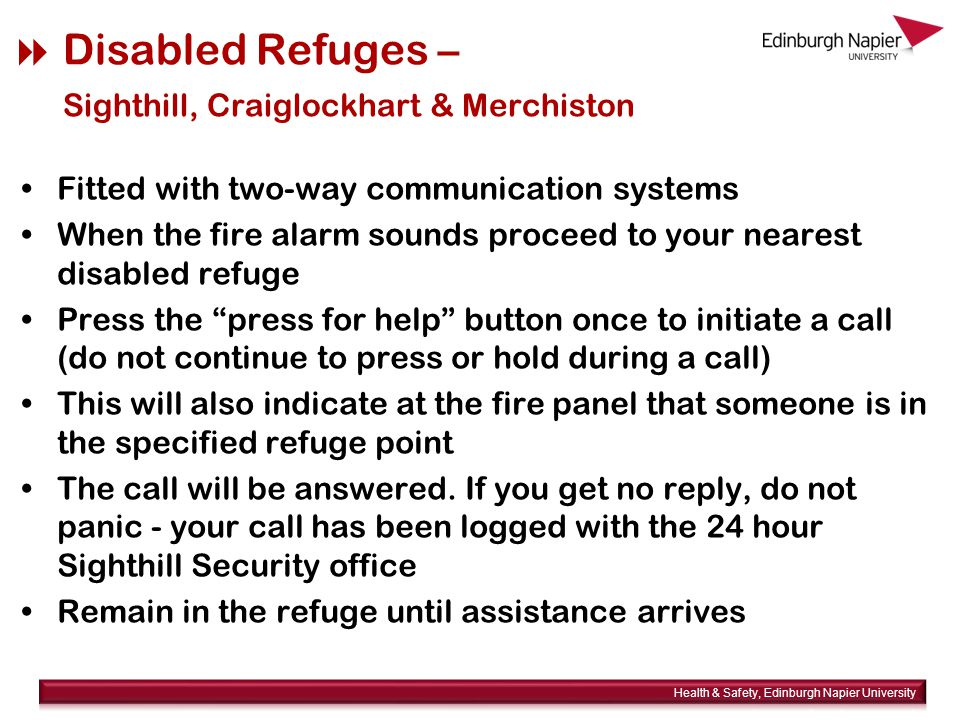  Disabled Refuges – Sighthill, Craiglockhart & Merchiston Fitted with two-way communication systems When the fire alarm sounds proceed to your nearest disabled refuge Press the press for help button once to initiate a call (do not continue to press or hold during a call) This will also indicate at the fire panel that someone is in the specified refuge point The call will be answered.
