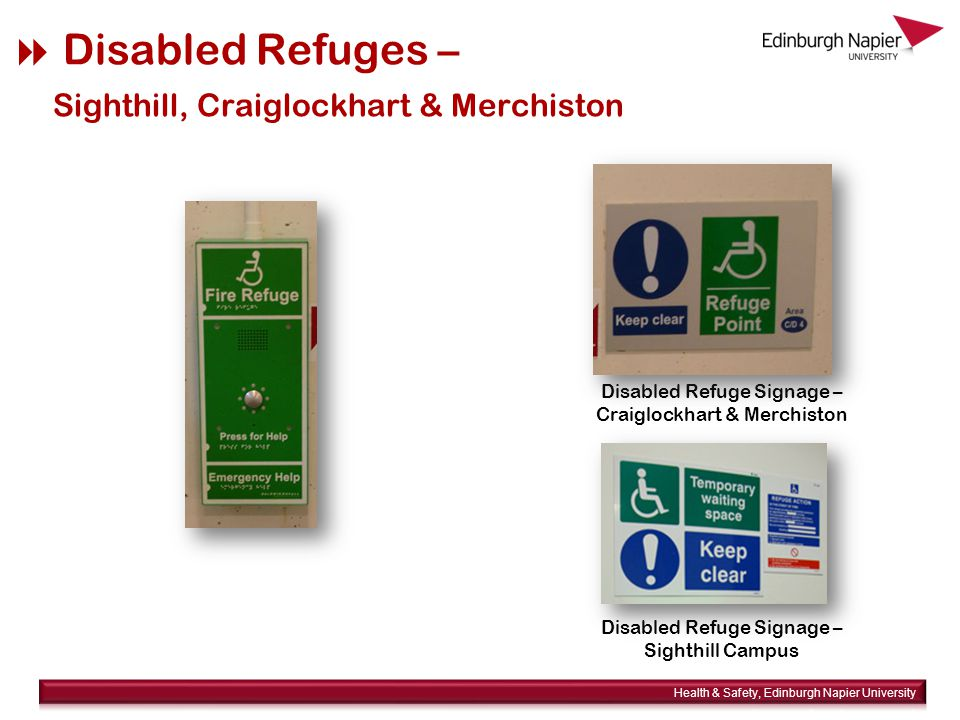  Disabled Refuges Location of refuge points available on the staff intranet http://staff.napier.ac.uk/has under Fire and Emergency / Disabled Refuges http://staff.napier.ac.uk/has