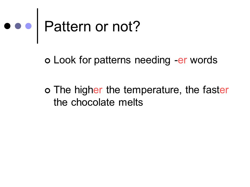 Look for patterns needing -er words The higher the temperature, the faster the chocolate melts