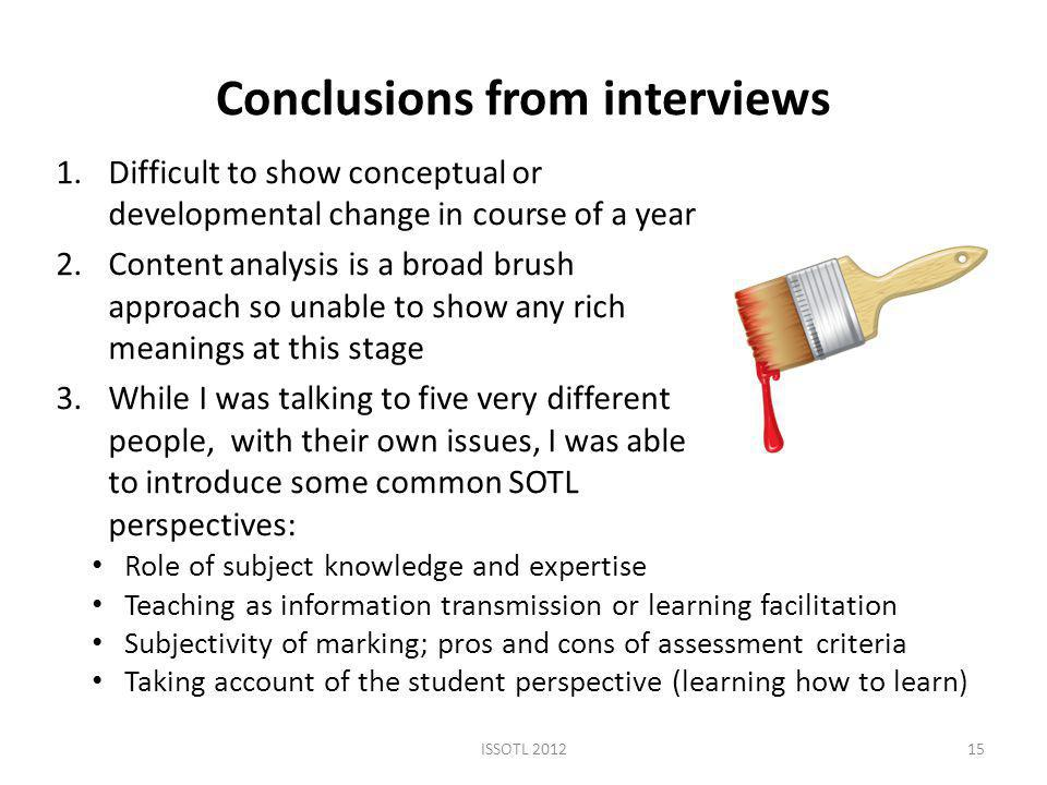 Conclusions from interviews 1.Difficult to show conceptual or developmental change in course of a year 2.Content analysis is a broad brush approach so unable to show any rich meanings at this stage 3.While I was talking to five very different people, with their own issues, I was able to introduce some common SOTL perspectives: ISSOTL Role of subject knowledge and expertise Teaching as information transmission or learning facilitation Subjectivity of marking; pros and cons of assessment criteria Taking account of the student perspective (learning how to learn)