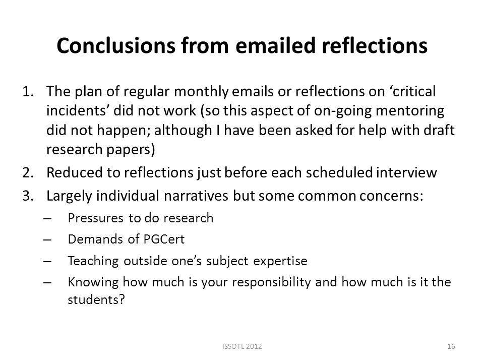 Conclusions from  ed reflections 1.The plan of regular monthly  s or reflections on 'critical incidents' did not work (so this aspect of on-going mentoring did not happen; although I have been asked for help with draft research papers) 2.Reduced to reflections just before each scheduled interview 3.Largely individual narratives but some common concerns: – Pressures to do research – Demands of PGCert – Teaching outside one's subject expertise – Knowing how much is your responsibility and how much is it the students.
