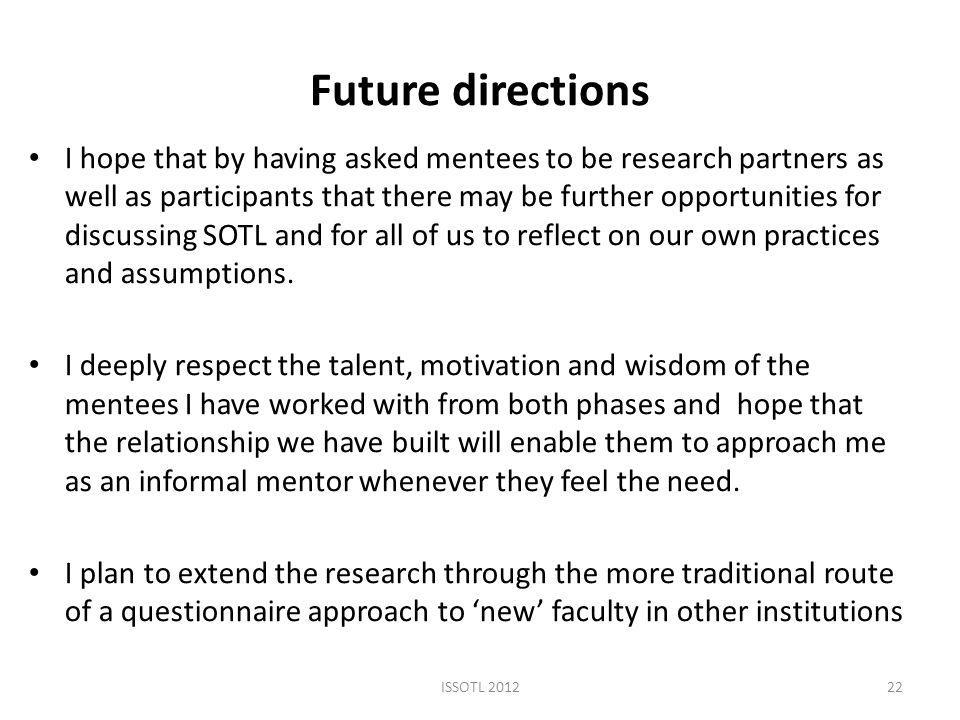 Future directions I hope that by having asked mentees to be research partners as well as participants that there may be further opportunities for discussing SOTL and for all of us to reflect on our own practices and assumptions.