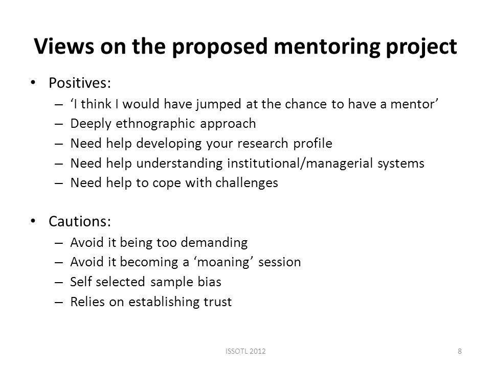 Views on the proposed mentoring project Positives: – 'I think I would have jumped at the chance to have a mentor' – Deeply ethnographic approach – Need help developing your research profile – Need help understanding institutional/managerial systems – Need help to cope with challenges Cautions: – Avoid it being too demanding – Avoid it becoming a 'moaning' session – Self selected sample bias – Relies on establishing trust ISSOTL 20128