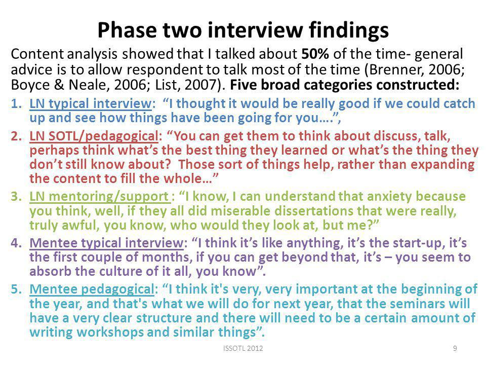 Phase two interview findings Content analysis showed that I talked about 50% of the time- general advice is to allow respondent to talk most of the time (Brenner, 2006; Boyce & Neale, 2006; List, 2007).