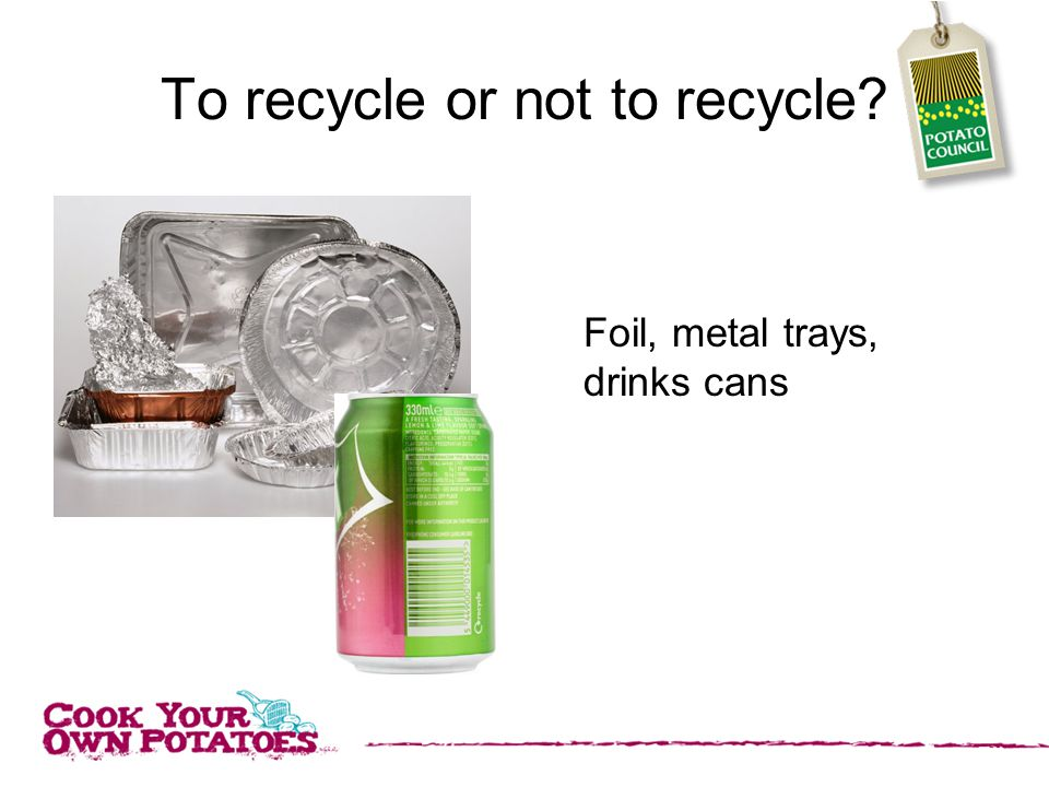 To recycle or not to recycle Foil, metal trays, drinks cans
