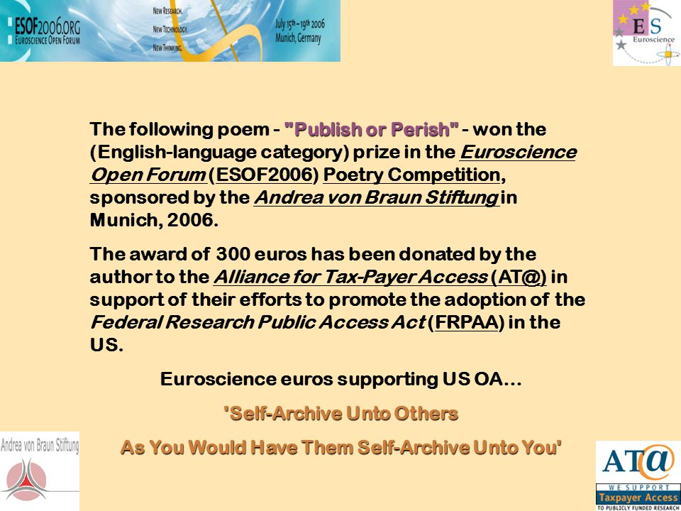 Publish or Perish The following poem - Publish or Perish - won the (English-language category) prize in the Euroscience Open Forum (ESOF2006) Poetry Competition, sponsored by the Andrea von Braun Stiftung in Munich, 2006.Euroscience Open Forum ESOF2006Poetry CompetitionAndrea von Braun Stiftung The award of 300 euros has been donated by the author to the Alliance for Tax-Payer Access (AT@) in support of their efforts to promote the adoption of the Federal Research Public Access Act (FRPAA) in the US.Alliance for Tax-Payer Access (AT@)FRPAA Euroscience euros supporting US OA… Self-Archive Unto Others As You Would Have Them Self-Archive Unto You