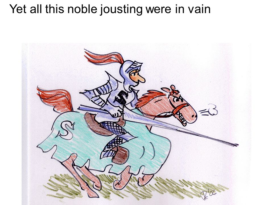 Yet all this noble jousting were in vain
