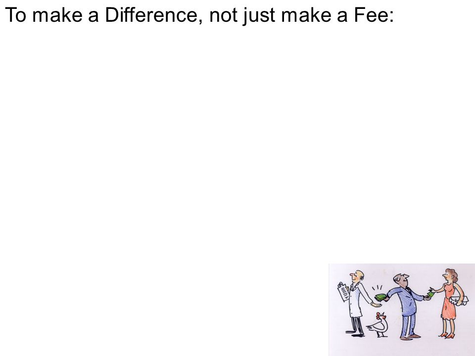 To make a Difference, not just make a Fee: