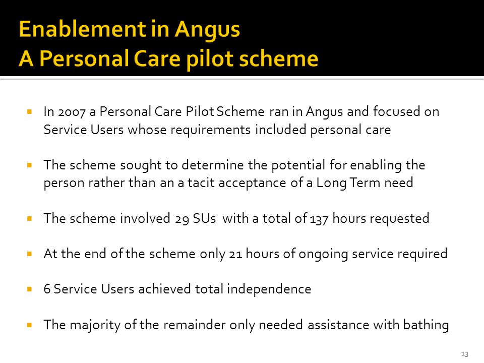 13  In 2007 a Personal Care Pilot Scheme ran in Angus and focused on Service Users whose requirements included personal care  The scheme sought to determine the potential for enabling the person rather than an a tacit acceptance of a Long Term need  The scheme involved 29 SUs with a total of 137 hours requested  At the end of the scheme only 21 hours of ongoing service required  6 Service Users achieved total independence  The majority of the remainder only needed assistance with bathing