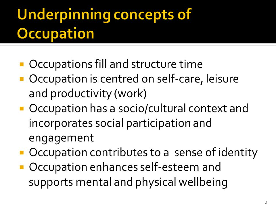 3 Underpinning concepts of Occupation  Occupations fill and structure time  Occupation is centred on self-care, leisure and productivity (work)  Occupation has a socio/cultural context and incorporates social participation and engagement  Occupation contributes to a sense of identity  Occupation enhances self-esteem and supports mental and physical wellbeing