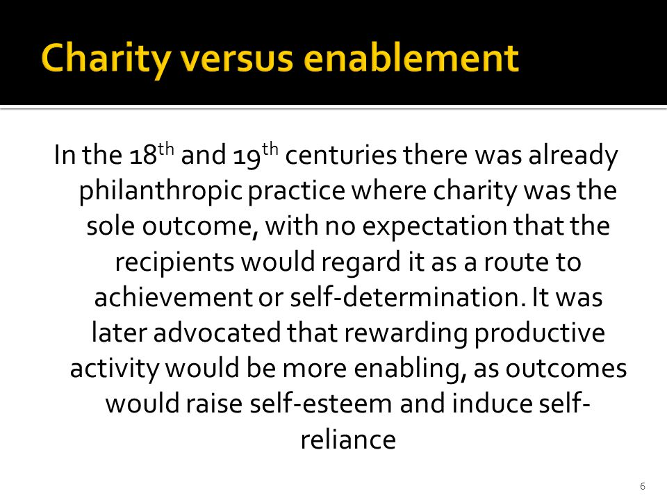 6 In the 18 th and 19 th centuries there was already philanthropic practice where charity was the sole outcome, with no expectation that the recipients would regard it as a route to achievement or self-determination.