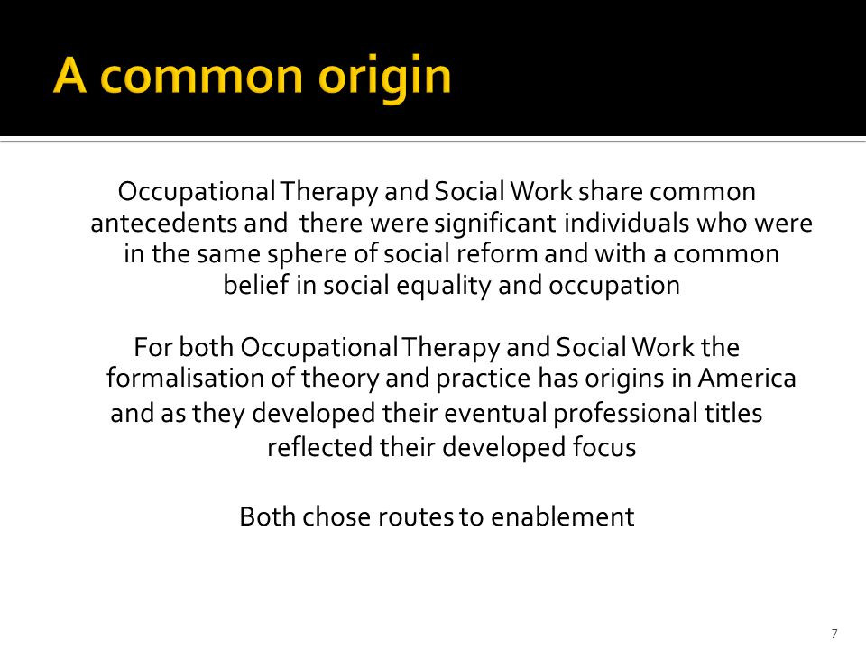 7 A common origin Occupational Therapy and Social Work share common antecedents and there were significant individuals who were in the same sphere of social reform and with a common belief in social equality and occupation For both Occupational Therapy and Social Work the formalisation of theory and practice has origins in America and as they developed their eventual professional titles reflected their developed focus Both chose routes to enablement