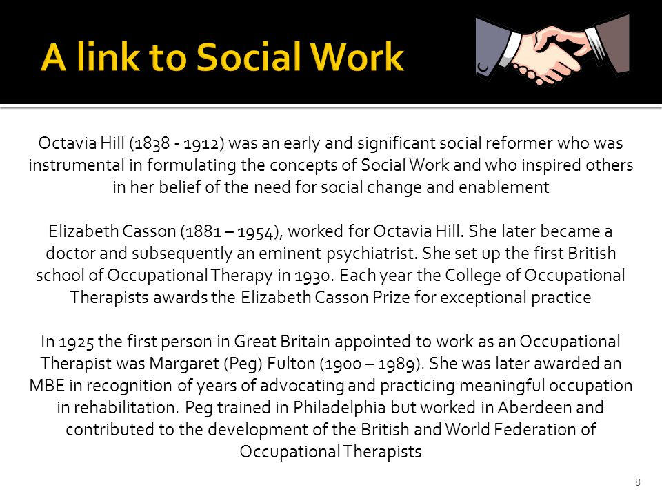 8 Octavia Hill (1838 - 1912) was an early and significant social reformer who was instrumental in formulating the concepts of Social Work and who inspired others in her belief of the need for social change and enablement Elizabeth Casson (1881 – 1954), worked for Octavia Hill.