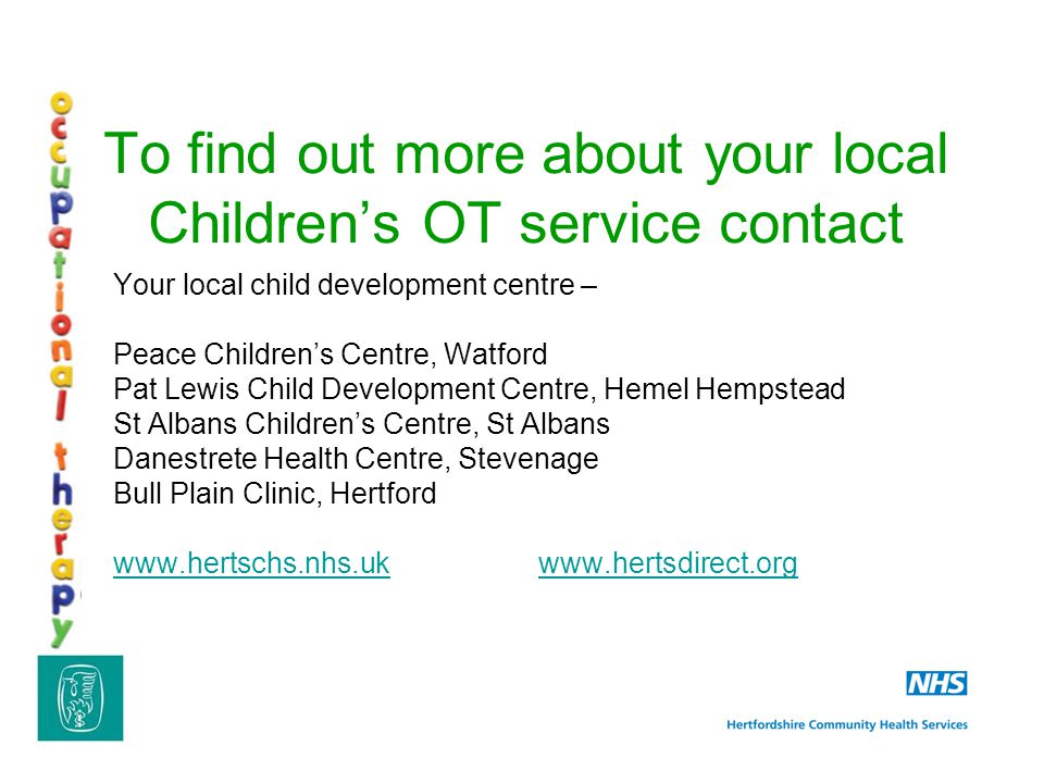 To find out more about your local Children's OT service contact Your local child development centre – Peace Children's Centre, Watford Pat Lewis Child Development Centre, Hemel Hempstead St Albans Children's Centre, St Albans Danestrete Health Centre, Stevenage Bull Plain Clinic, Hertford