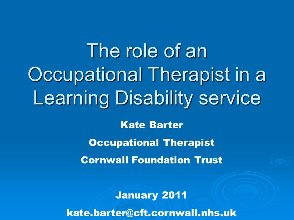 The role of an Occupational Therapist in a Learning Disability service Kate Barter Occupational Therapist Cornwall Foundation Trust January 2011 kate.barter@cft.cornwall.nhs.uk