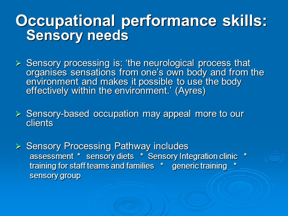 Occupational performance skills: Sensory needs  Sensory processing is: 'the neurological process that organises sensations from one's own body and from the environment and makes it possible to use the body effectively within the environment.' (Ayres)  Sensory-based occupation may appeal more to our clients  Sensory Processing Pathway includes assessment * sensory diets * Sensory Integration clinic * training for staff teams and families * generic training * sensory group