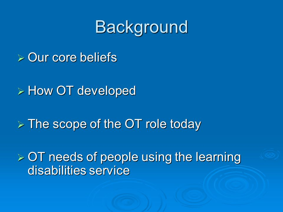 Background  Our core beliefs  How OT developed  The scope of the OT role today  OT needs of people using the learning disabilities service