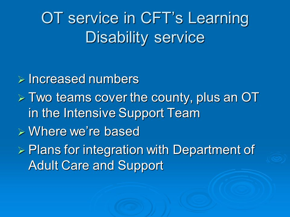 OT service in CFT's Learning Disability service  Increased numbers  Two teams cover the county, plus an OT in the Intensive Support Team  Where we're based  Plans for integration with Department of Adult Care and Support