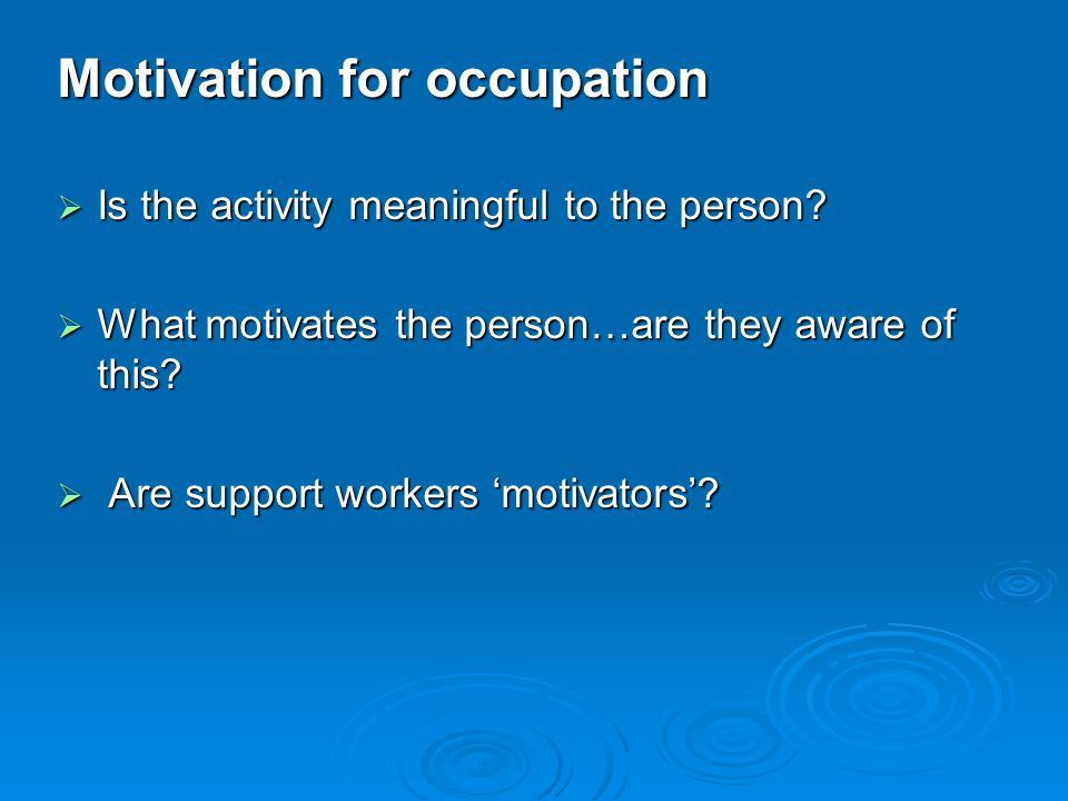 Motivation for occupation  Is the activity meaningful to the person.