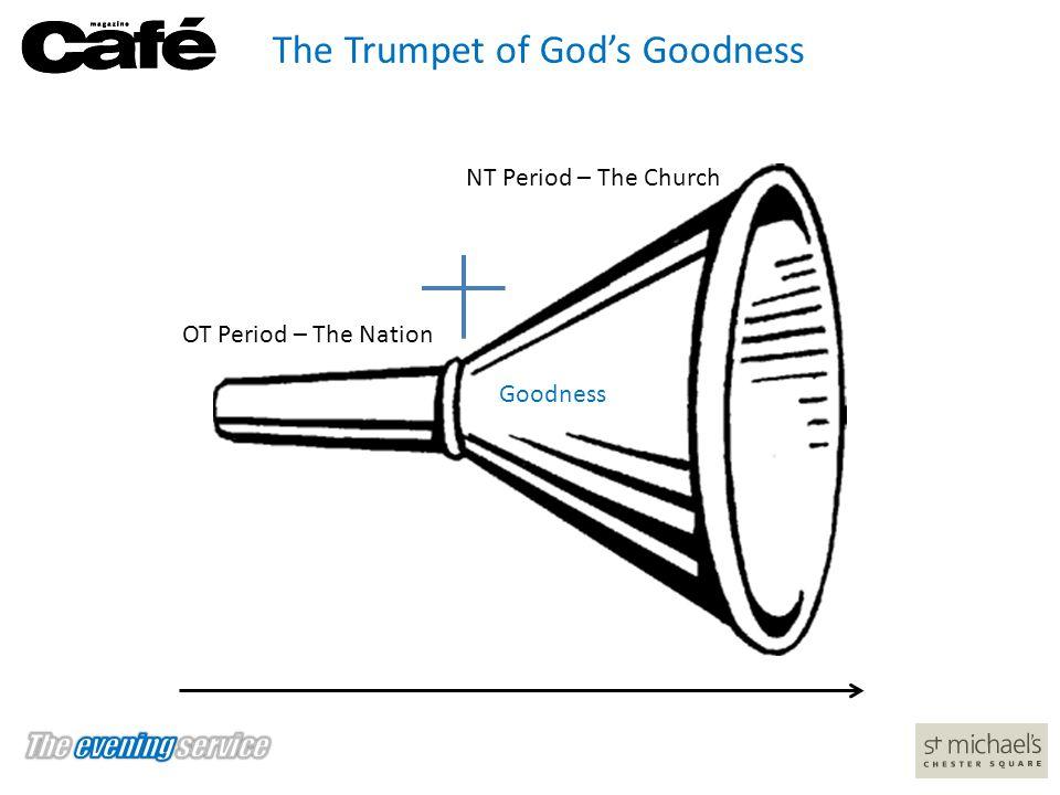 The Trumpet of God's Goodness OT Period OT Period – The Nation NT Period – The Church Goodness